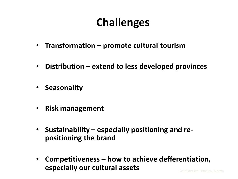 Ministry of Tourism, Kenya Challenges Transformation – promote cultural tourism Distribution – extend to less developed provinces Seasonality Risk management Sustainability – especially positioning and re- positioning the brand Competitiveness – how to achieve defferentiation, especially our cultural assets