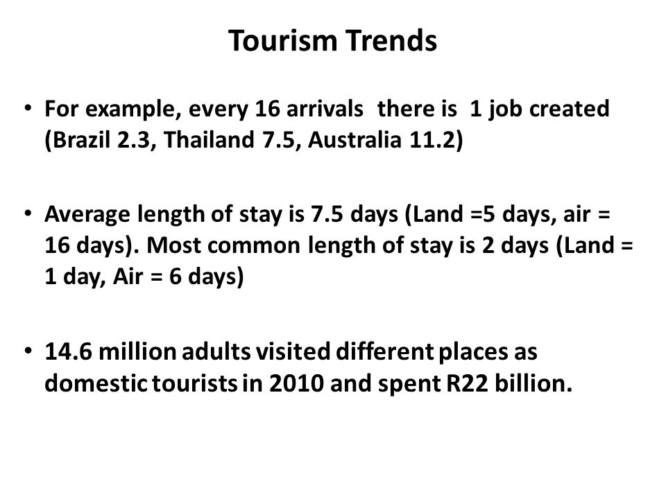 Tourism Trends For example, every 16 arrivals there is 1 job created (Brazil 2.3, Thailand 7.5, Australia 11.2) Average length of stay is 7.5 days (Land =5 days, air = 16 days).