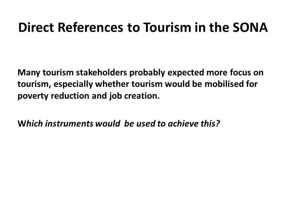 Direct References to Tourism in the SONA Many tourism stakeholders probably expected more focus on tourism, especially whether tourism would be mobilised for poverty reduction and job creation.