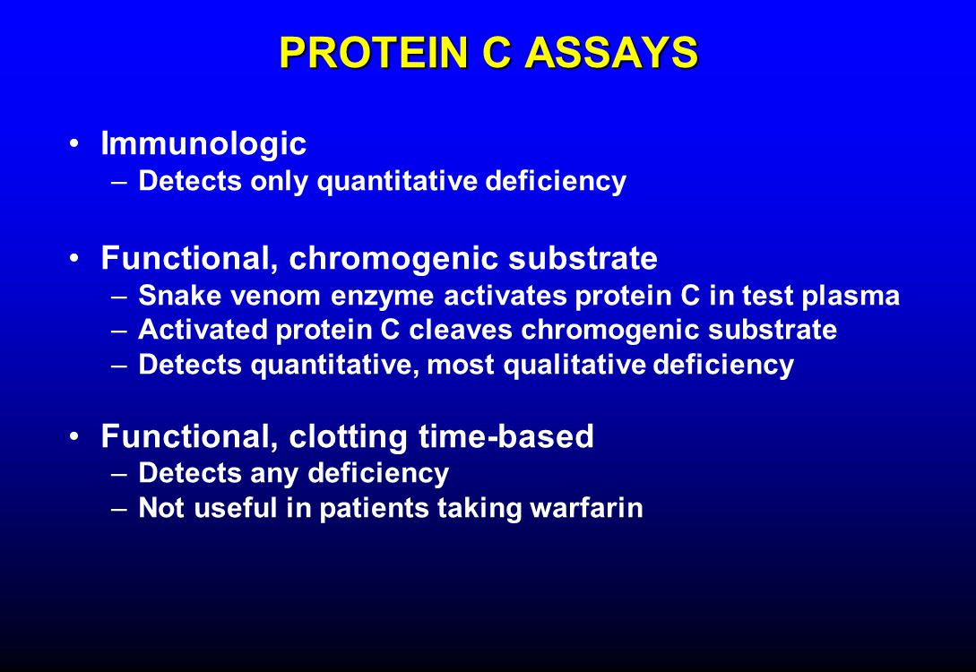 PROTEIN C ASSAYS Immunologic –Detects only quantitative deficiency Functional, chromogenic substrate –Snake venom enzyme activates protein C in test plasma –Activated protein C cleaves chromogenic substrate –Detects quantitative, most qualitative deficiency Functional, clotting time-based –Detects any deficiency –Not useful in patients taking warfarin