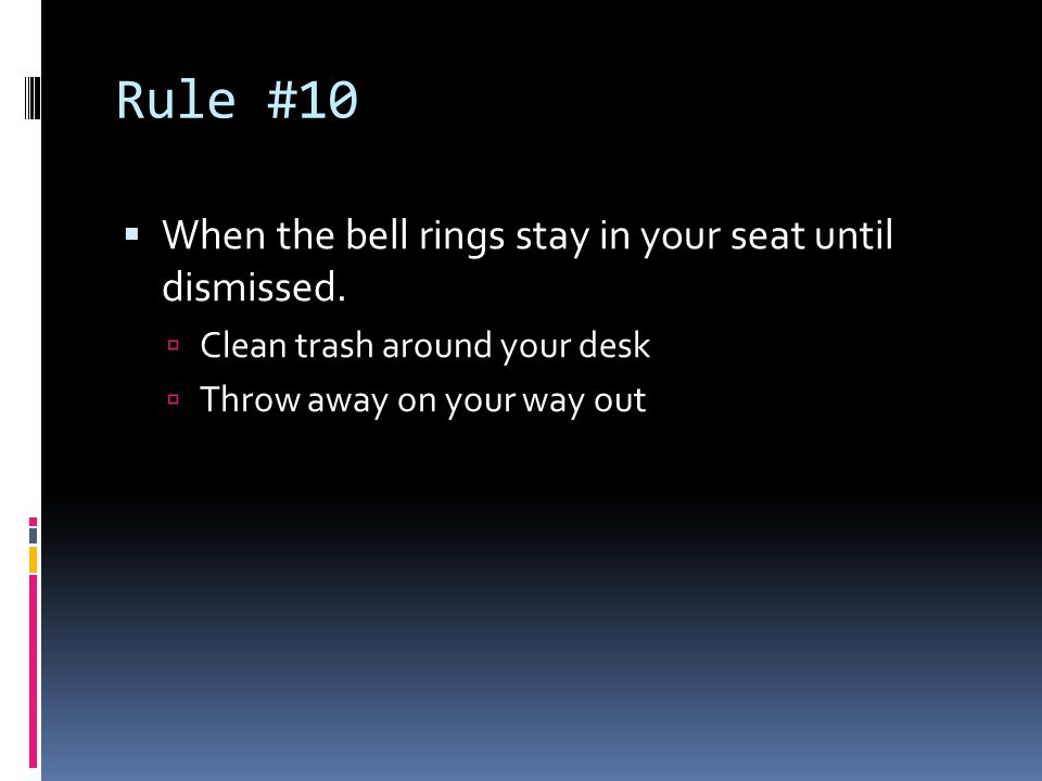 Rule #10  When the bell rings stay in your seat until dismissed.