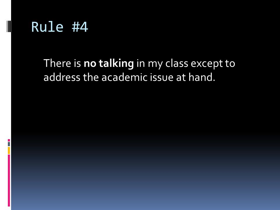 Rule #4 There is no talking in my class except to address the academic issue at hand.