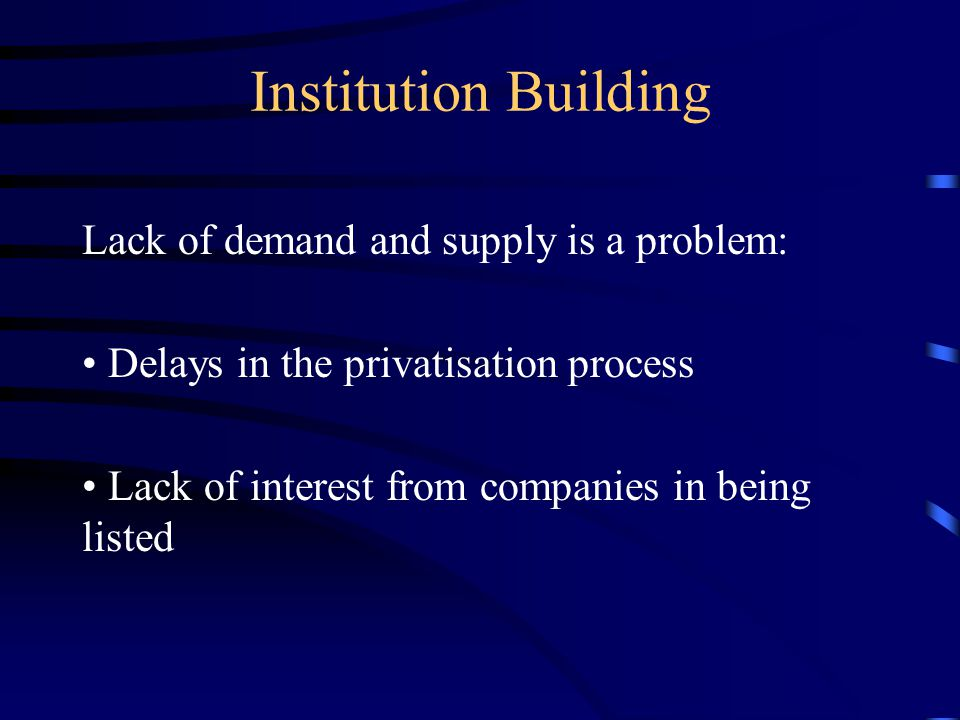 Institution Building Lack of demand and supply is a problem: Delays in the privatisation process Lack of interest from companies in being listed