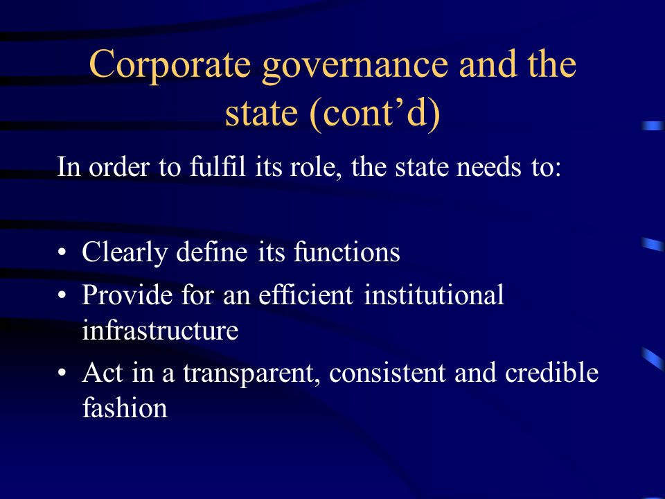 Corporate governance and the state (cont'd) In order to fulfil its role, the state needs to: Clearly define its functions Provide for an efficient institutional infrastructure Act in a transparent, consistent and credible fashion