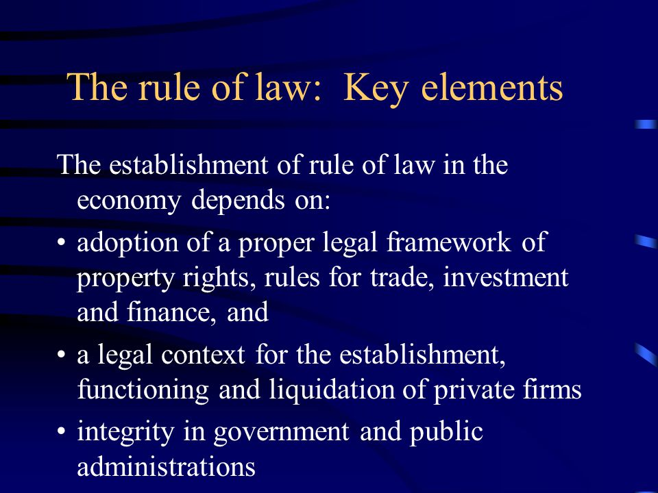 The rule of law: Key elements The establishment of rule of law in the economy depends on: adoption of a proper legal framework of property rights, rules for trade, investment and finance, and a legal context for the establishment, functioning and liquidation of private firms integrity in government and public administrations