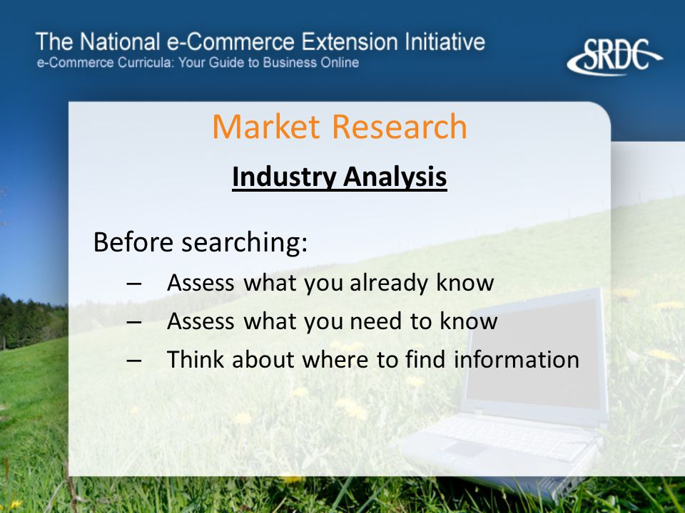 Market Research Industry Analysis Before searching: – Assess what you already know – Assess what you need to know – Think about where to find information