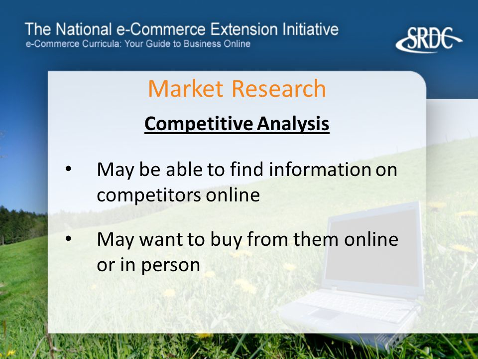 Market Research Competitive Analysis May be able to find information on competitors online May want to buy from them online or in person
