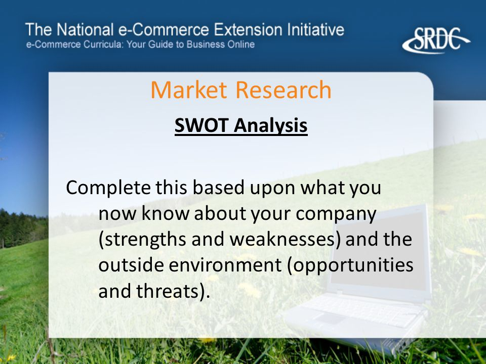 Market Research SWOT Analysis Complete this based upon what you now know about your company (strengths and weaknesses) and the outside environment (opportunities and threats).
