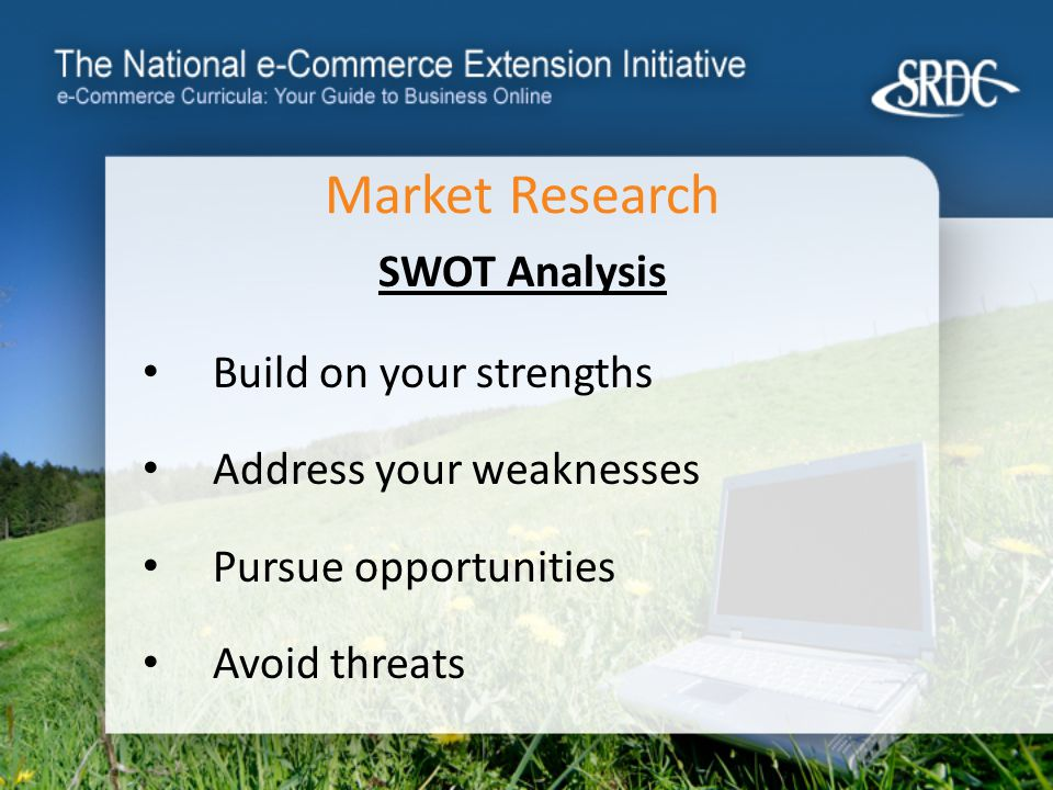 Market Research SWOT Analysis Build on your strengths Address your weaknesses Pursue opportunities Avoid threats