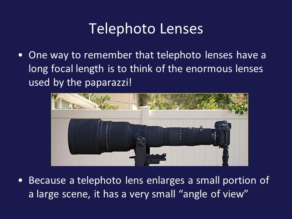 Telephoto Lenses One way to remember that telephoto lenses have a long focal length is to think of the enormous lenses used by the paparazzi.