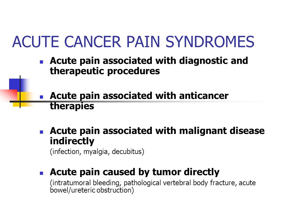 ACUTE CANCER PAIN SYNDROMES Acute pain associated with diagnostic and therapeutic procedures Acute pain associated with anticancer therapies Acute pain associated with malignant disease indirectly (infection, myalgia, decubitus) Acute pain caused by tumor directly (intratumoral bleeding, pathological vertebral body fracture, acute bowel/ureteric obstruction)