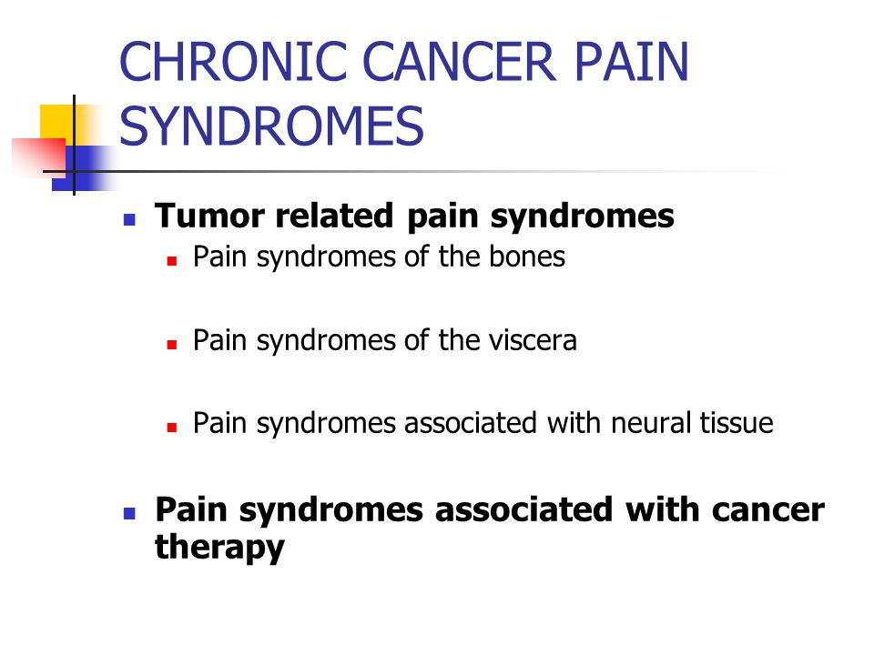 CHRONIC CANCER PAIN SYNDROMES Tumor related pain syndromes Pain syndromes of the bones Pain syndromes of the viscera Pain syndromes associated with neural tissue Pain syndromes associated with cancer therapy
