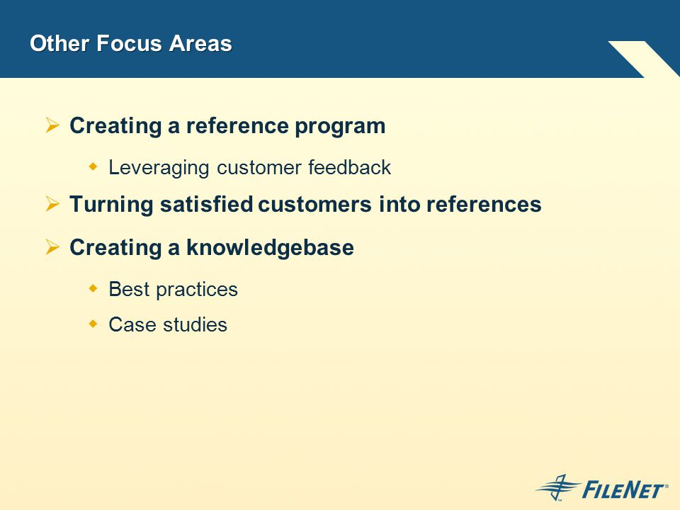 Other Focus Areas  Creating a reference program  Leveraging customer feedback  Turning satisfied customers into references  Creating a knowledgebase  Best practices  Case studies