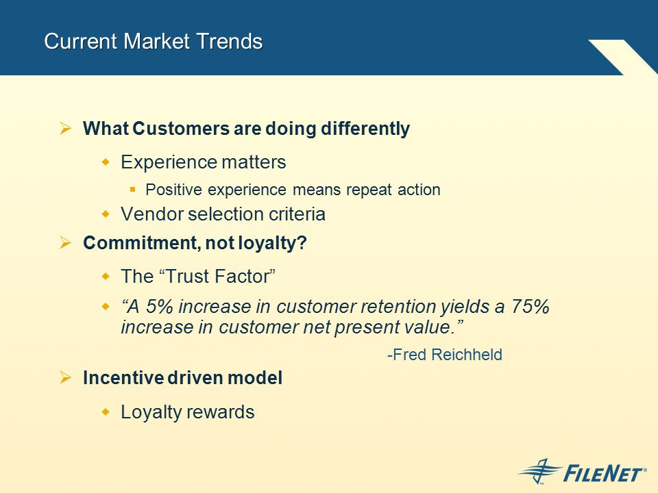 Current Market Trends  What Customers are doing differently  Experience matters  Positive experience means repeat action  Vendor selection criteria  Commitment, not loyalty.