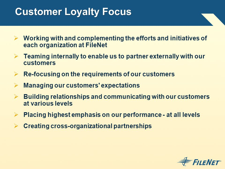 Customer Loyalty Focus  Working with and complementing the efforts and initiatives of each organization at FileNet  Teaming internally to enable us to partner externally with our customers  Re-focusing on the requirements of our customers  Managing our customers expectations  Building relationships and communicating with our customers at various levels  Placing highest emphasis on our performance - at all levels  Creating cross-organizational partnerships