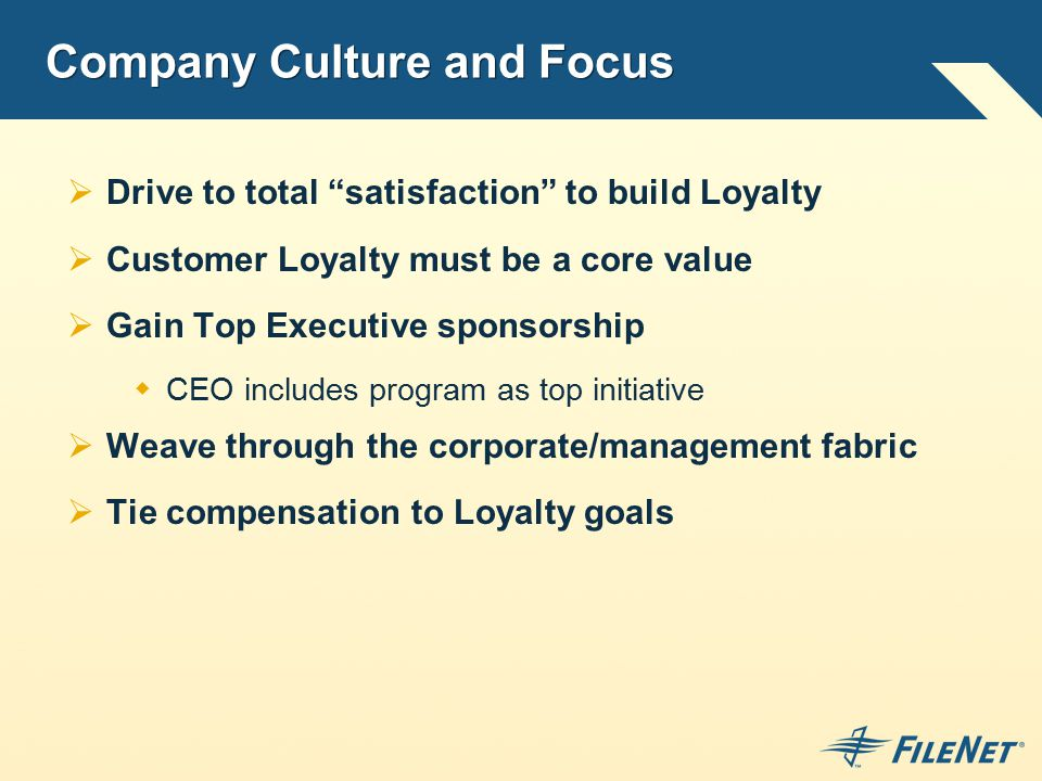 Company Culture and Focus  Drive to total satisfaction to build Loyalty  Customer Loyalty must be a core value  Gain Top Executive sponsorship  CEO includes program as top initiative  Weave through the corporate/management fabric  Tie compensation to Loyalty goals