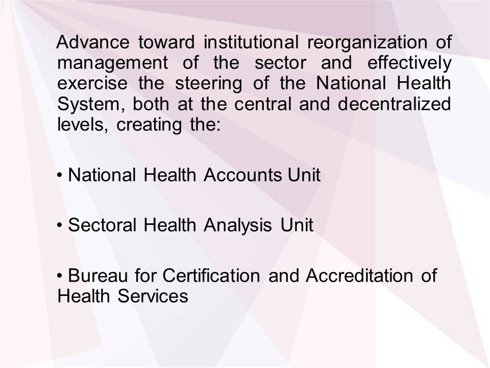 Advance toward institutional reorganization of management of the sector and effectively exercise the steering of the National Health System, both at the central and decentralized levels, creating the: National Health Accounts Unit Sectoral Health Analysis Unit Bureau for Certification and Accreditation of Health Services