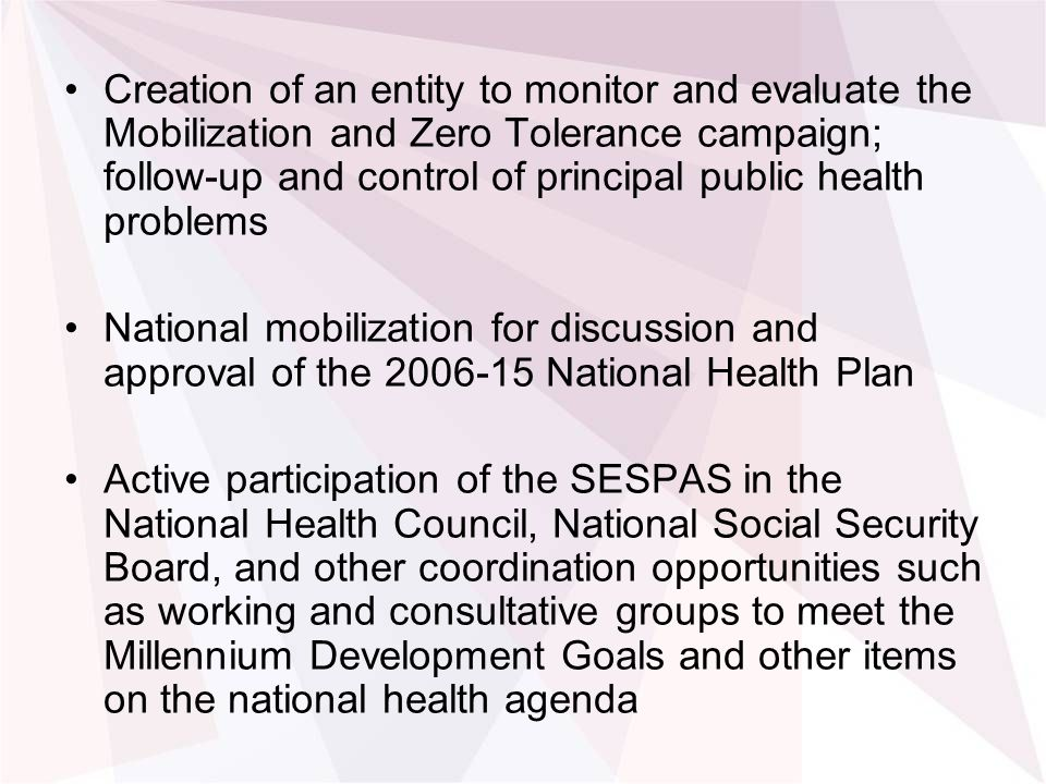 Creation of an entity to monitor and evaluate the Mobilization and Zero Tolerance campaign; follow-up and control of principal public health problems National mobilization for discussion and approval of the National Health Plan Active participation of the SESPAS in the National Health Council, National Social Security Board, and other coordination opportunities such as working and consultative groups to meet the Millennium Development Goals and other items on the national health agenda