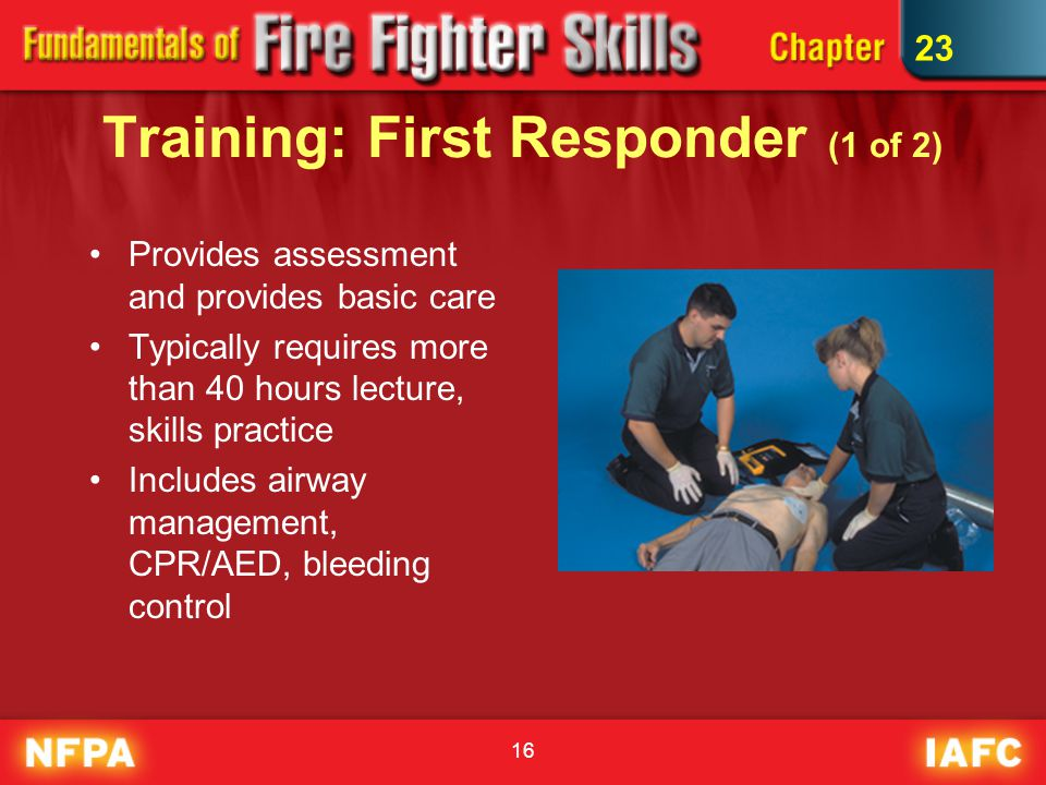 16 Training: First Responder (1 of 2) Provides assessment and provides basic care Typically requires more than 40 hours lecture, skills practice Includes airway management, CPR/AED, bleeding control 23