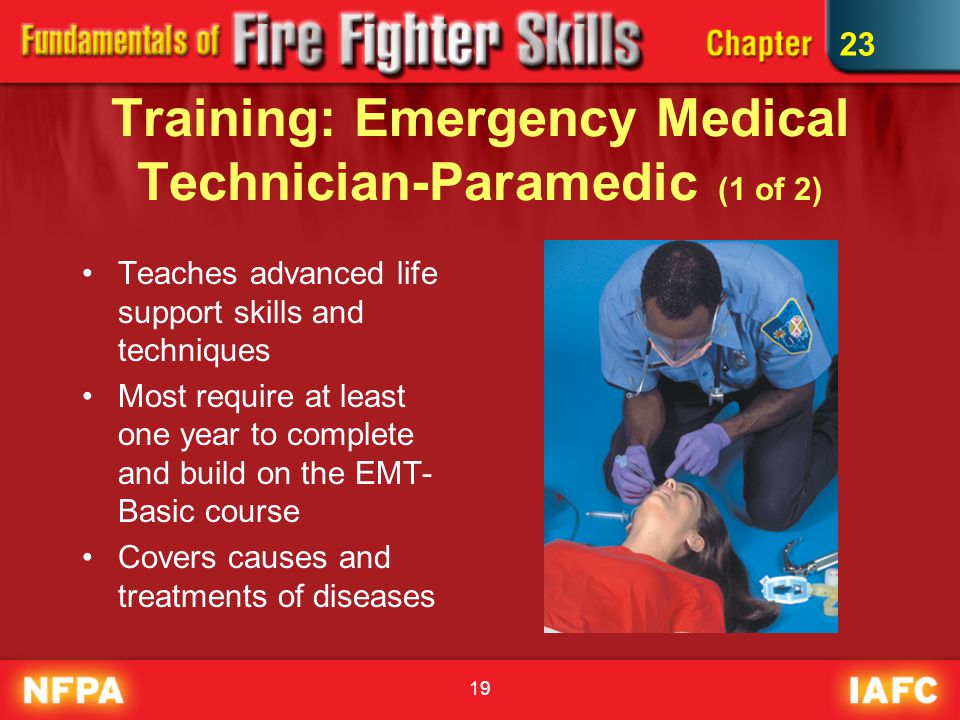 19 Training: Emergency Medical Technician-Paramedic (1 of 2) Teaches advanced life support skills and techniques Most require at least one year to complete and build on the EMT- Basic course Covers causes and treatments of diseases 23