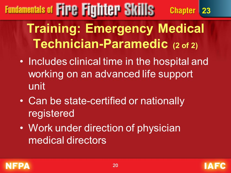 20 Training: Emergency Medical Technician-Paramedic (2 of 2) Includes clinical time in the hospital and working on an advanced life support unit Can be state-certified or nationally registered Work under direction of physician medical directors 23