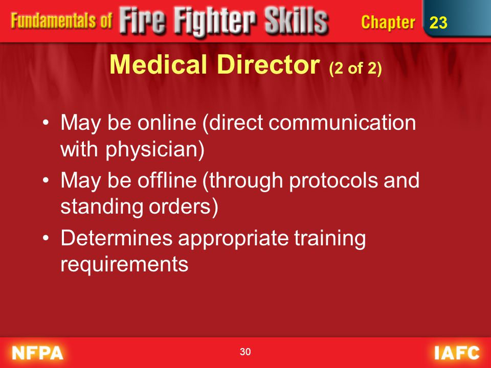 30 Medical Director (2 of 2) May be online (direct communication with physician) May be offline (through protocols and standing orders) Determines appropriate training requirements 23