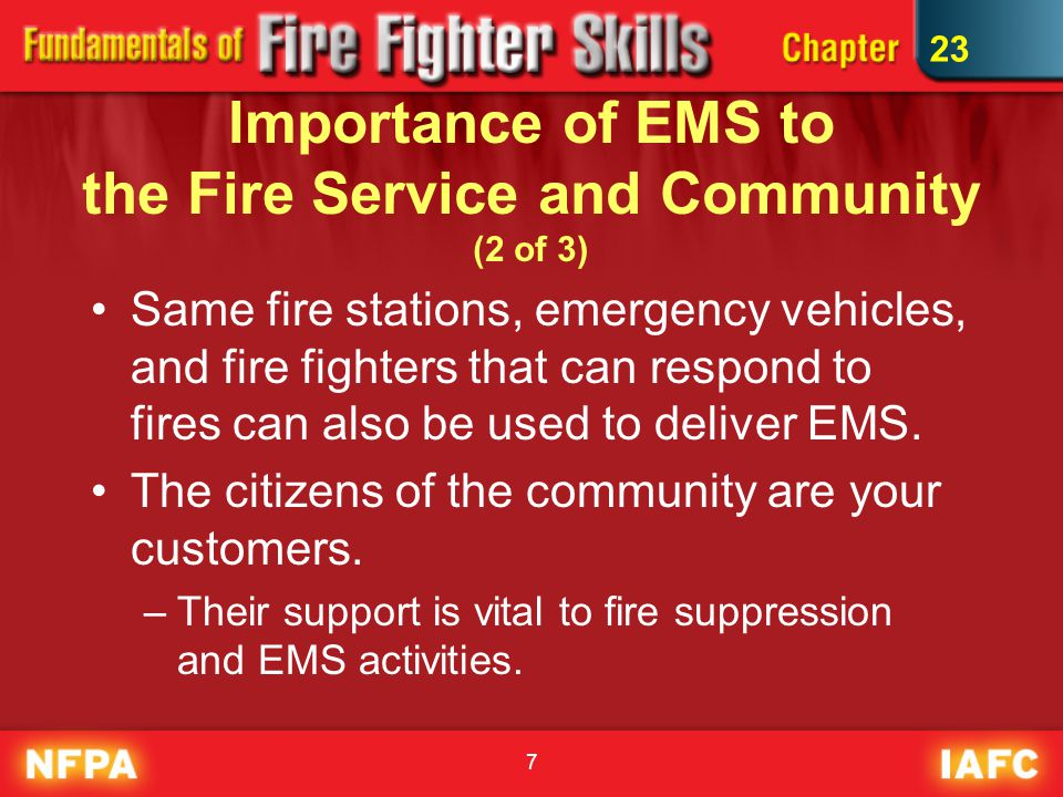 7 Importance of EMS to the Fire Service and Community (2 of 3) Same fire stations, emergency vehicles, and fire fighters that can respond to fires can also be used to deliver EMS.