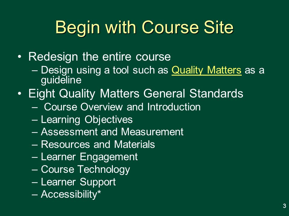 Begin with Course Site Redesign the entire course –Design using a tool such as Quality Matters as a guidelineQuality Matters Eight Quality Matters General Standards – Course Overview and Introduction –Learning Objectives –Assessment and Measurement –Resources and Materials –Learner Engagement –Course Technology –Learner Support –Accessibility* 3