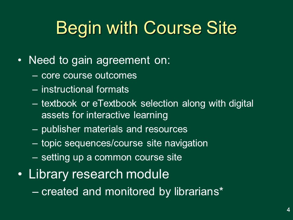 Begin with Course Site Need to gain agreement on: –core course outcomes –instructional formats –textbook or eTextbook selection along with digital assets for interactive learning –publisher materials and resources –topic sequences/course site navigation –setting up a common course site Library research module –created and monitored by librarians* 4