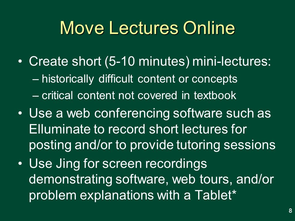 Move Lectures Online Create short (5-10 minutes) mini-lectures: –historically difficult content or concepts –critical content not covered in textbook Use a web conferencing software such as Elluminate to record short lectures for posting and/or to provide tutoring sessions Use Jing for screen recordings demonstrating software, web tours, and/or problem explanations with a Tablet* 8