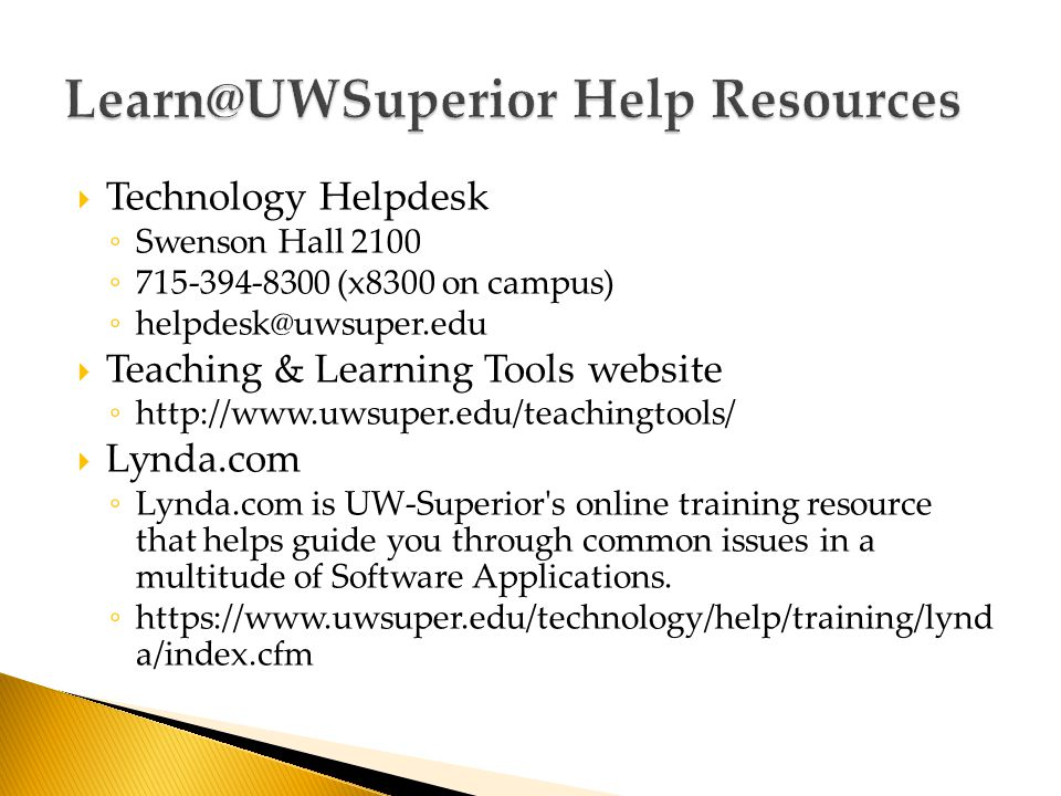  Technology Helpdesk ◦ Swenson Hall 2100 ◦ (x8300 on campus) ◦  Teaching & Learning Tools website ◦    Lynda.com ◦ Lynda.com is UW-Superior s online training resource that helps guide you through common issues in a multitude of Software Applications.