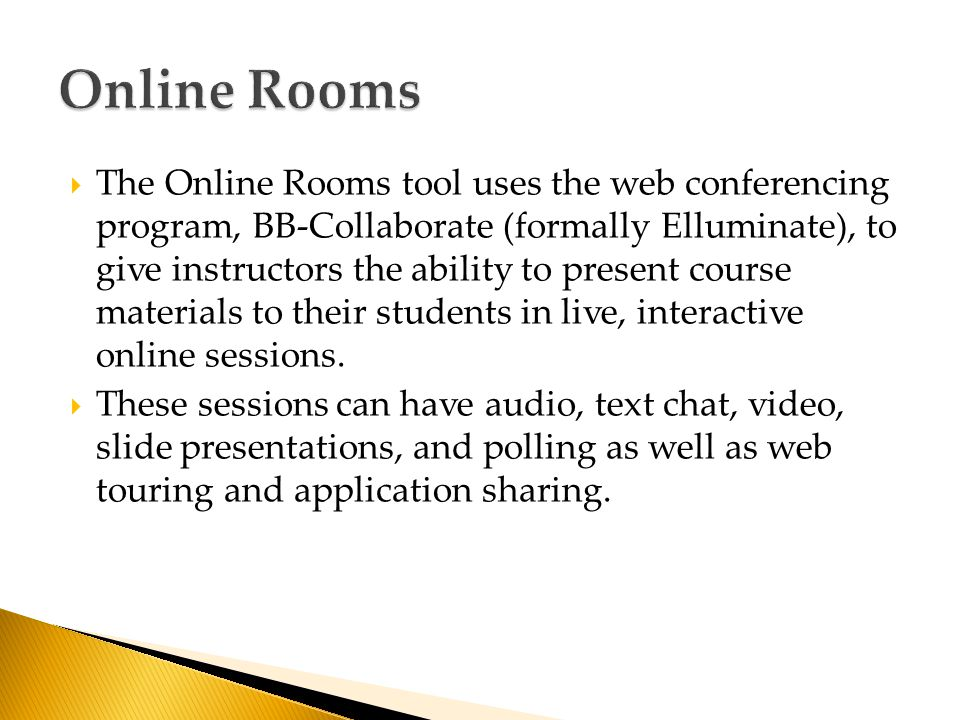  The Online Rooms tool uses the web conferencing program, BB-Collaborate (formally Elluminate), to give instructors the ability to present course materials to their students in live, interactive online sessions.