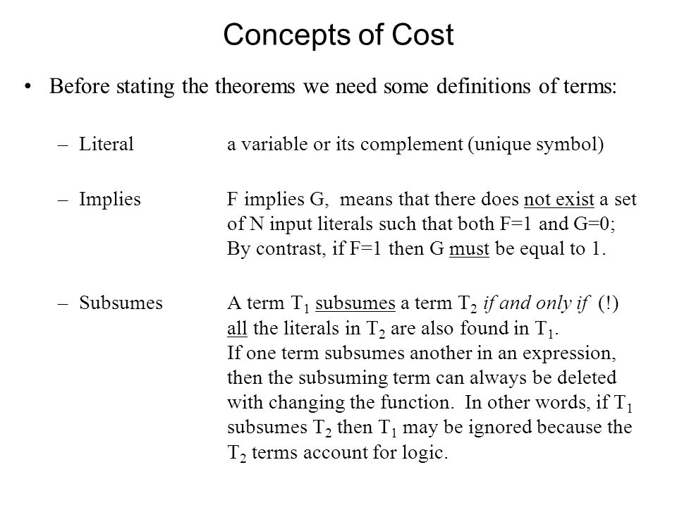 Concepts of Cost Before stating the theorems we need some definitions of terms: –Literala variable or its complement (unique symbol) –ImpliesF implies G, means that there does not exist a set of N input literals such that both F=1 and G=0; By contrast, if F=1 then G must be equal to 1.