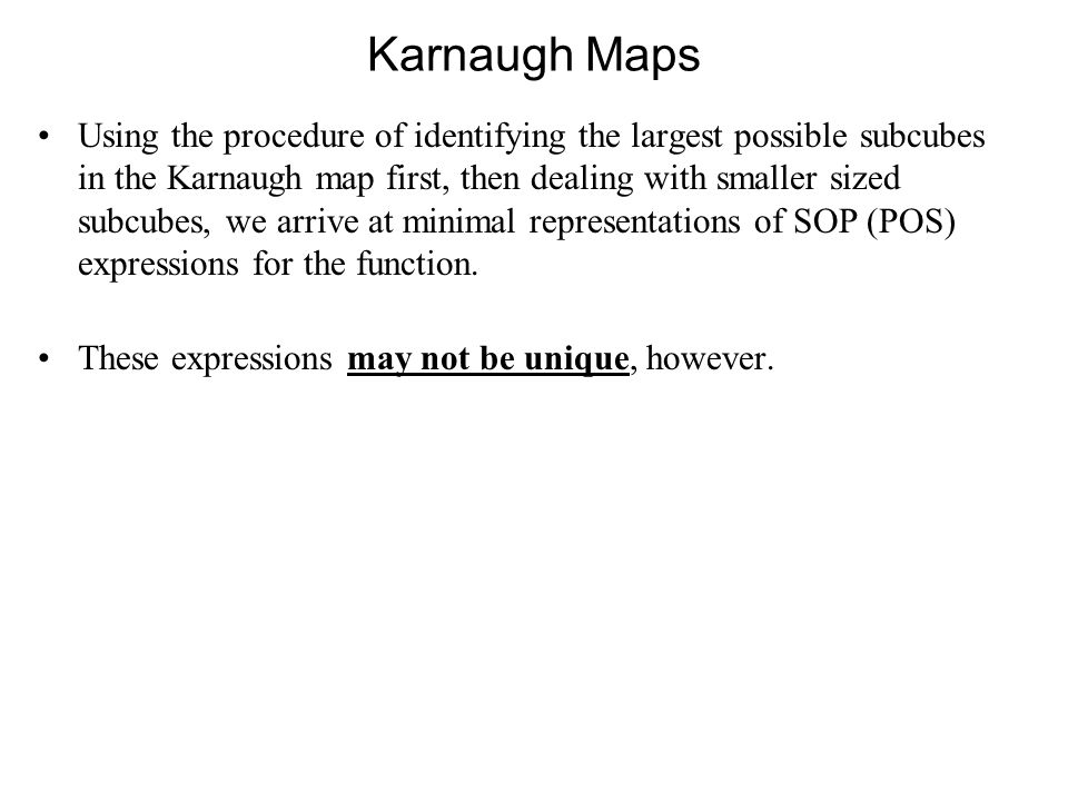 Karnaugh Maps Using the procedure of identifying the largest possible subcubes in the Karnaugh map first, then dealing with smaller sized subcubes, we arrive at minimal representations of SOP (POS) expressions for the function.