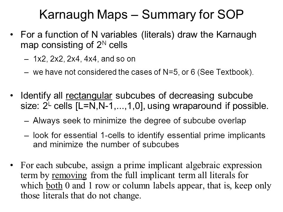 Karnaugh Maps – Summary for SOP For a function of N variables (literals) draw the Karnaugh map consisting of 2 N cells –1x2, 2x2, 2x4, 4x4, and so on –we have not considered the cases of N=5, or 6 (See Textbook).
