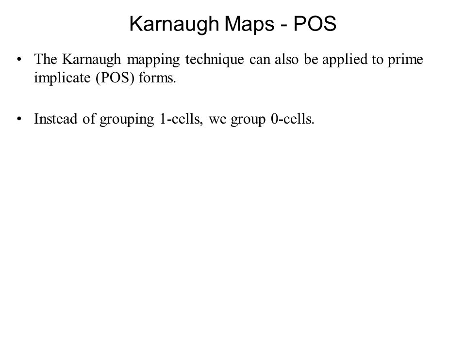 Karnaugh Maps - POS The Karnaugh mapping technique can also be applied to prime implicate (POS) forms.