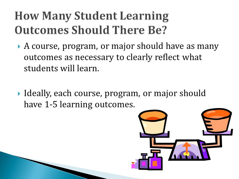  A course, program, or major should have as many outcomes as necessary to clearly reflect what students will learn.