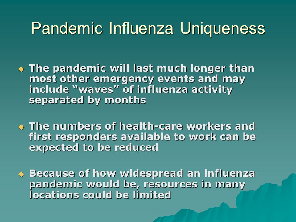 Pandemic Influenza Uniqueness  The pandemic will last much longer than most other emergency events and may include waves of influenza activity separated by months  The numbers of health-care workers and first responders available to work can be expected to be reduced  Because of how widespread an influenza pandemic would be, resources in many locations could be limited