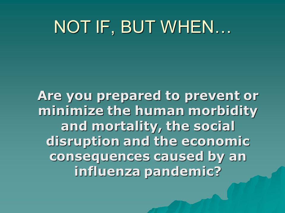 NOT IF, BUT WHEN… Are you prepared to prevent or minimize the human morbidity and mortality, the social disruption and the economic consequences caused by an influenza pandemic