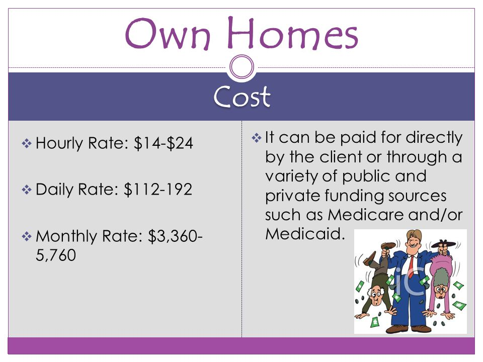 Cost  Hourly Rate: $14-$24  Daily Rate: $  Monthly Rate: $3,360- 5,760  It can be paid for directly by the client or through a variety of public and private funding sources such as Medicare and/or Medicaid.