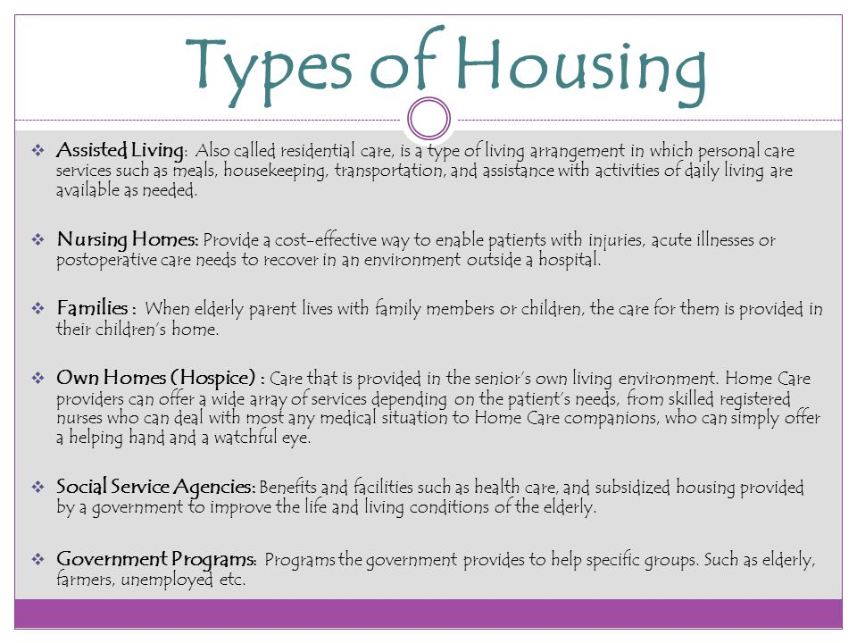 Types of Housing  Assisted Living : Also called residential care, is a type of living arrangement in which personal care services such as meals, housekeeping, transportation, and assistance with activities of daily living are available as needed.
