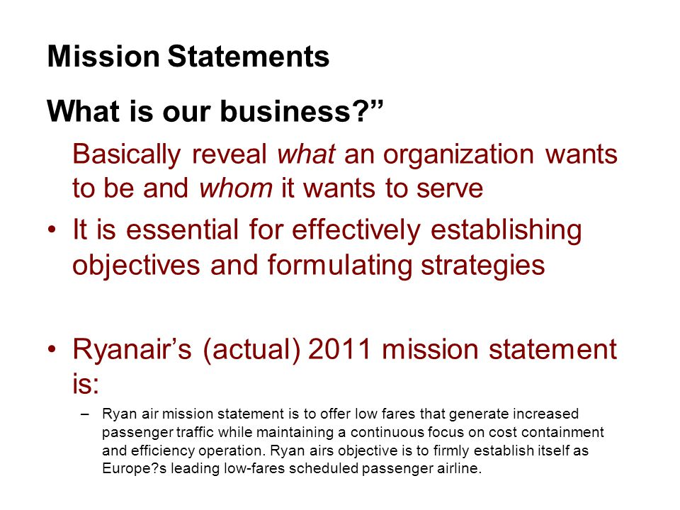 What is our business Basically reveal what an organization wants to be and whom it wants to serve It is essential for effectively establishing objectives and formulating strategies Ryanair's (actual) 2011 mission statement is: –Ryan air mission statement is to offer low fares that generate increased passenger traffic while maintaining a continuous focus on cost containment and efficiency operation.