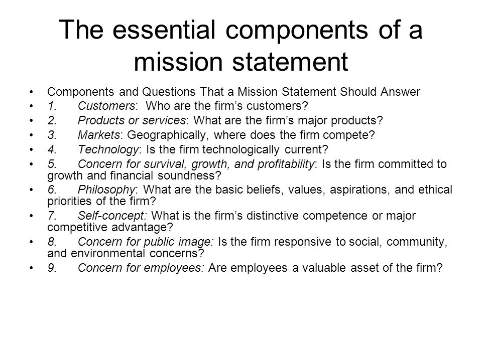The essential components of a mission statement Components and Questions That a Mission Statement Should Answer 1.Customers: Who are the firm's customers.