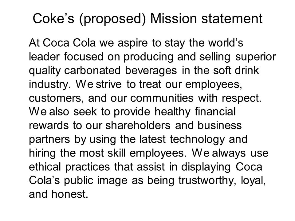 Coke's (proposed) Mission statement At Coca Cola we aspire to stay the world's leader focused on producing and selling superior quality carbonated beverages in the soft drink industry.