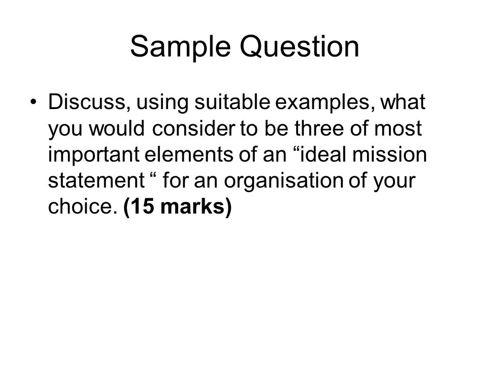 Sample Question Discuss, using suitable examples, what you would consider to be three of most important elements of an ideal mission statement for an organisation of your choice.
