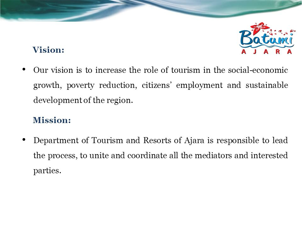 Vision: Our vision is to increase the role of tourism in the social-economic growth, poverty reduction, citizens' employment and sustainable development of the region.