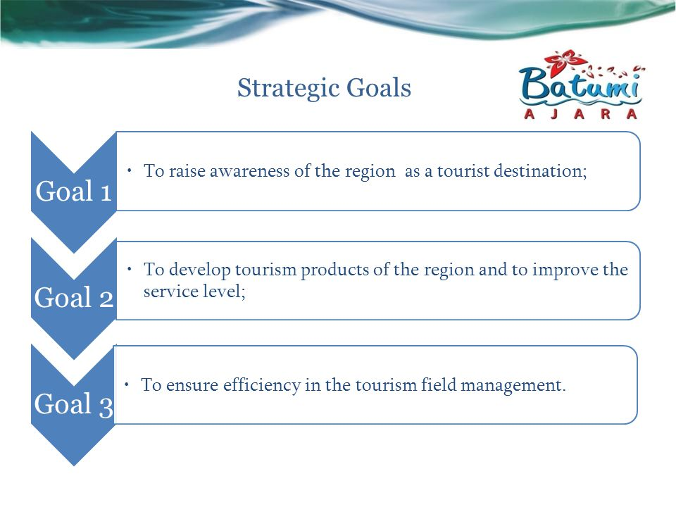 Strategic Goals Goal 1 To raise awareness of the region as a tourist destination; Goal 2 To develop tourism products of the region and to improve the service level; Goal 3 To ensure efficiency in the tourism field management.