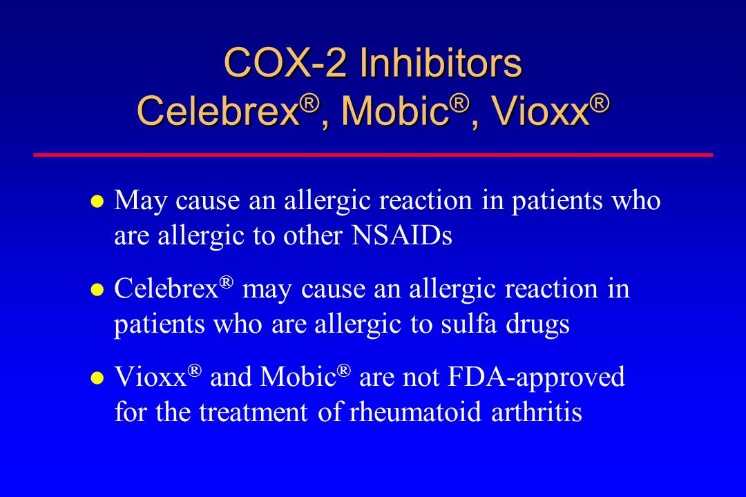 COX-2 Inhibitors Celebrex ®, Mobic ®, Vioxx ® May cause an allergic reaction in patients who are allergic to other NSAIDs Celebrex ® may cause an allergic reaction in patients who are allergic to sulfa drugs Vioxx ® and Mobic ® are not FDA-approved for the treatment of rheumatoid arthritis