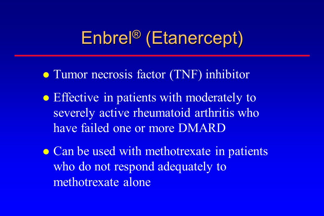 Enbrel ® (Etanercept) Tumor necrosis factor (TNF) inhibitor Effective in patients with moderately to severely active rheumatoid arthritis who have failed one or more DMARD Can be used with methotrexate in patients who do not respond adequately to methotrexate alone