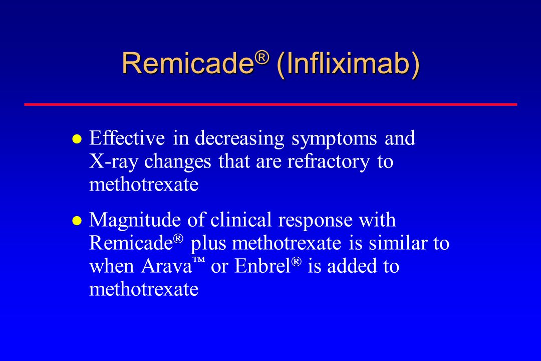 Remicade ® (Infliximab) Effective in decreasing symptoms and X-ray changes that are refractory to methotrexate Magnitude of clinical response with Remicade ® plus methotrexate is similar to when Arava  or Enbrel ® is added to methotrexate